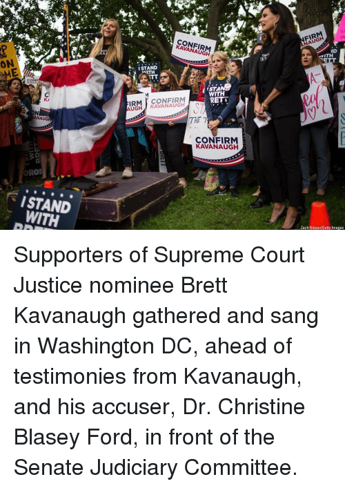 Memes, Supreme, and Supreme Court: FIRM  NAUGH  CONFIRM  KAVANAUGH  ON  vITH  ISTAND  ITH  CONF  KAVAN  WITH  RETT  IRM CONFIRM  AUGH KAVANAUGH  ANAUG  THE  CONFIRM  KAVANAUGH  ORO  ISTAND  WITH  Zach Gibson/Getty Images Supporters of Supreme Court Justice nominee Brett Kavanaugh gathered and sang in Washington DC, ahead of testimonies from Kavanaugh, and his accuser, Dr. Christine Blasey Ford, in front of the Senate Judiciary Committee.