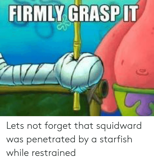 Squidward, Starfish, and Forget: FIRMLY GRASPIT Lets not forget that squidward was penetrated by a starfish while restrained