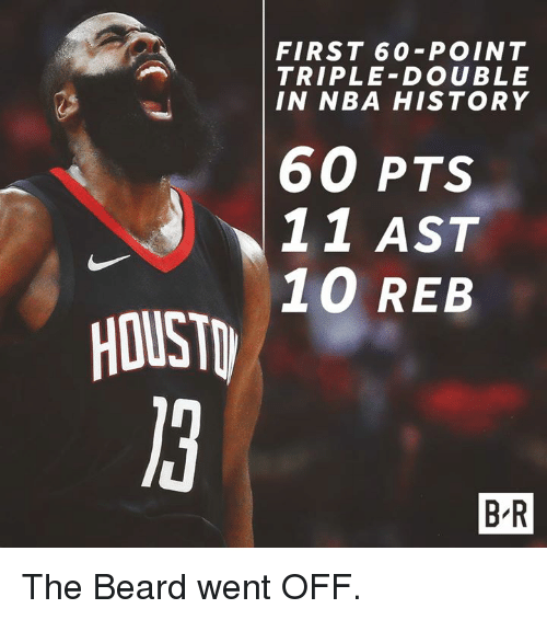Beard, Nba, and History: FIRST 60-POINT  TRIPLE-DOUBLE  IN NBA HISTORY  60 PTS  11 AST  10 REB  HOUST  B R The Beard went OFF.