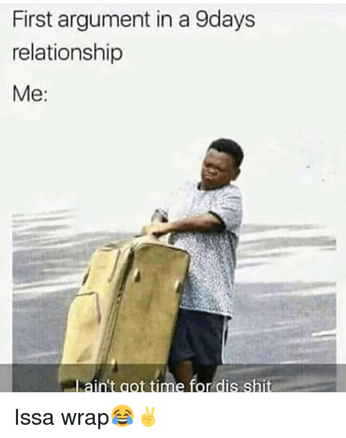 Shit, Time, and Hood: First argument in a 9days  relationship  Me:  aint got time for dis shit Issa wrap😂✌️