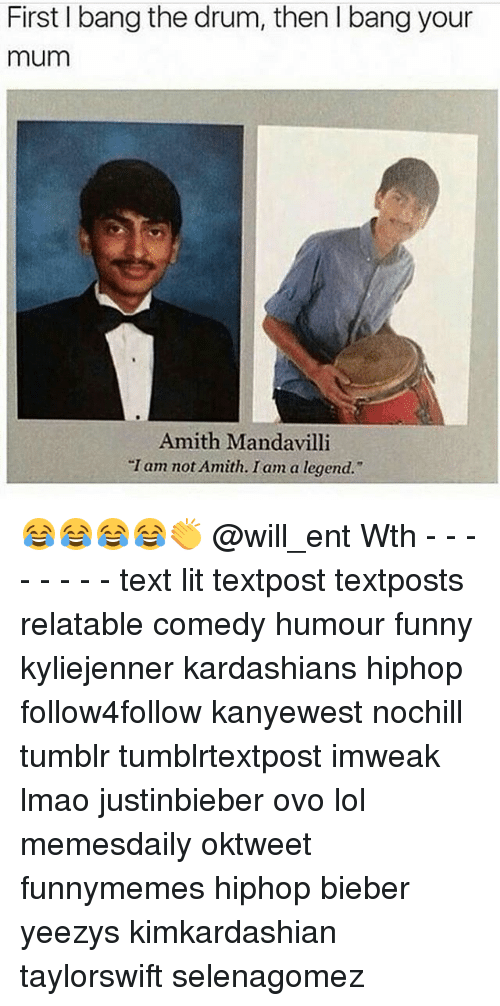 "Funny, Kardashians, and Lit: First bang the drum, then bang your  mum  Amith Manda villi  Tam not Amith. I am a legend."" 😂😂😂😂👏 @will_ent Wth - - - - - - - - text lit textpost textposts relatable comedy humour funny kyliejenner kardashians hiphop follow4follow kanyewest nochill tumblr tumblrtextpost imweak lmao justinbieber ovo lol memesdaily oktweet funnymemes hiphop bieber yeezys kimkardashian taylorswift selenagomez"