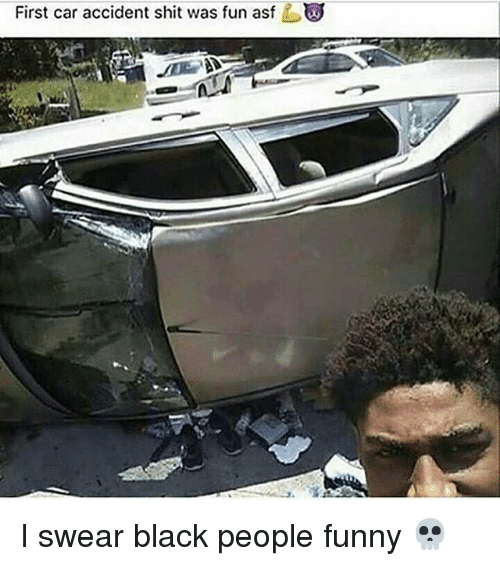 First Car Accident Shit Was Fun Asf I Swear Black People Funny