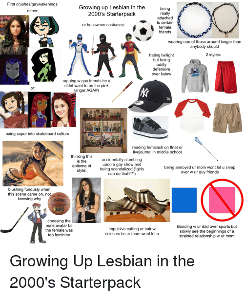 """Dad, Friends, and Girls: First crushes/gaywakenings:  either:  Growing up Lesbian in the  2000's Starterpack  being  really  attached  to certain  female  friends  ur halloween costumes:  wearing one of these around longer than  anybody should  2 styles:  hating twilight  but being  oddly  defensivee  over kstew  arguing w guy friends bc u  didnt want to be the pink  ranger AGAIN  or.  being super into skateboard culture  reading femslash on ffnet or  livejournal in middle school  thinking this  is the  epitome of  style  accidentally stumbling  upon a gay show and  being scandalized (""""girls  can do that??"""")  being annoyed ur mom wont let u sleep  over w ur guy friend:s  blushing furiously when  this scene came on, not  knowing why  PALDIN  NBA  choosing the  male avatar bc  the female was  too feminine  Bonding w ur dad over sports but  slowly see the beginnings of a  strained relationship w ur mom  impulsive cutting ur hair w  scissors bc ur mom wont let u"""