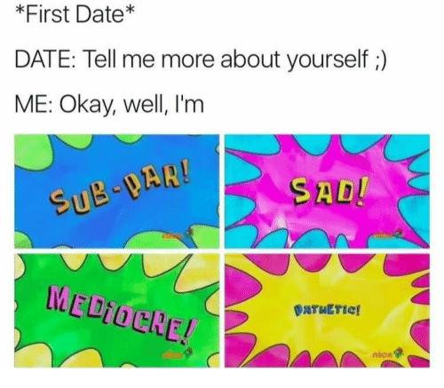 Mediocre, Date, and Okay: *First Date*  DATE: Tell me more about yourself ;)  ME: Okay, well, I'm  SU  SAD  MEDIOCRE!  DATWETic!