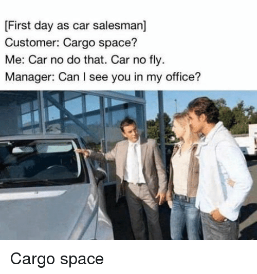 Office, Space, and Car: [First day as car salesman]  Customer: Cargo space?  Me: Car no do that. Car no fly.  Manager: Can I see you in my office? Cargo space