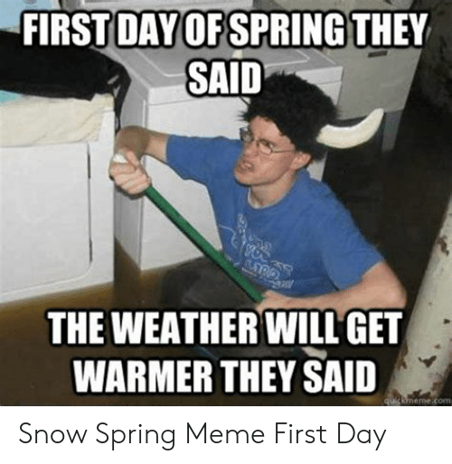 Snow On First Day Of Spring Makes Me >> First Day Of Spring They Said The Weather Will Get Warmer They Said