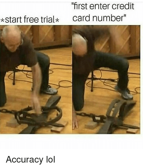 """Funny, Lol, and Free: first enter credit  card number""""  *start free trial Accuracy lol"""