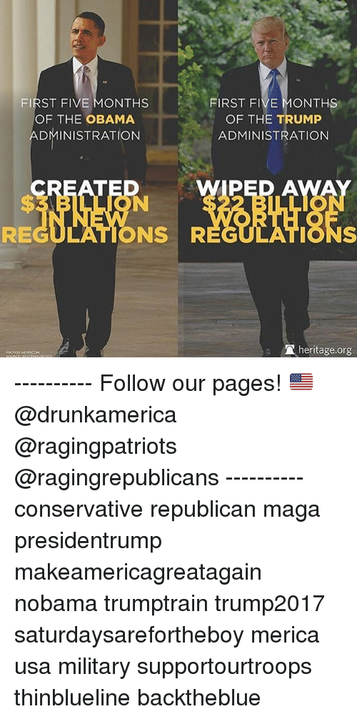 Memes, Obama, and Trump: FIRST FIVE MONTHS  OF THE OBAMA  ADMINISTRATION  FIRST FIVE MONTHS  OF THE TRUMP  ADMINISTRATION  CREATED  PED A  REGULATIONS R  EGULATIONS  heritage.org  PHOTOS ---------- Follow our pages! 🇺🇸 @drunkamerica @ragingpatriots @ragingrepublicans ---------- conservative republican maga presidentrump makeamericagreatagain nobama trumptrain trump2017 saturdaysarefortheboy merica usa military supportourtroops thinblueline backtheblue