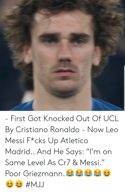 "Cristiano Ronaldo, Messi, and Ronaldo: - First Got Knocked Out Of UCL By Cristiano Ronaldo   - Now Leo Messi F*cks Up Atletico Madrid..   And He Says: ""I'm on Same Level As Cr7 & Messi.""   Poor Griezmann.😂😂😂😂😆😆😆   #MJJ"