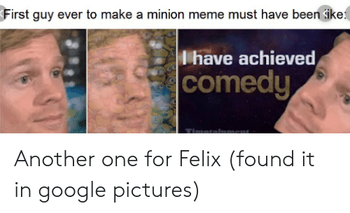 Another One, Google, and Meme: First guy ever to make a minion meme must have been sike  Ihave achieved  comedy Another one for Felix (found it in google pictures)