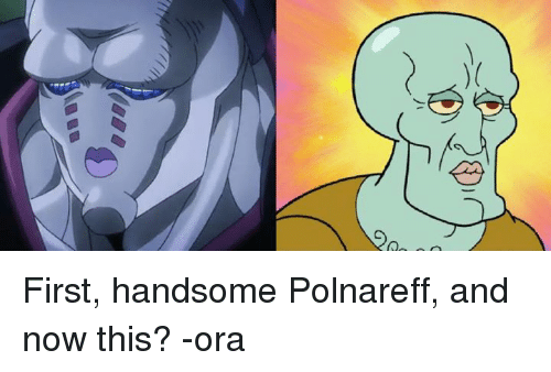 First Handsome Polnareff And Now This Ora Dank Meme On Meme