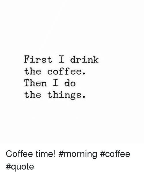 First I Drink The Coffee Then I Do The Things Coffee Time Morning