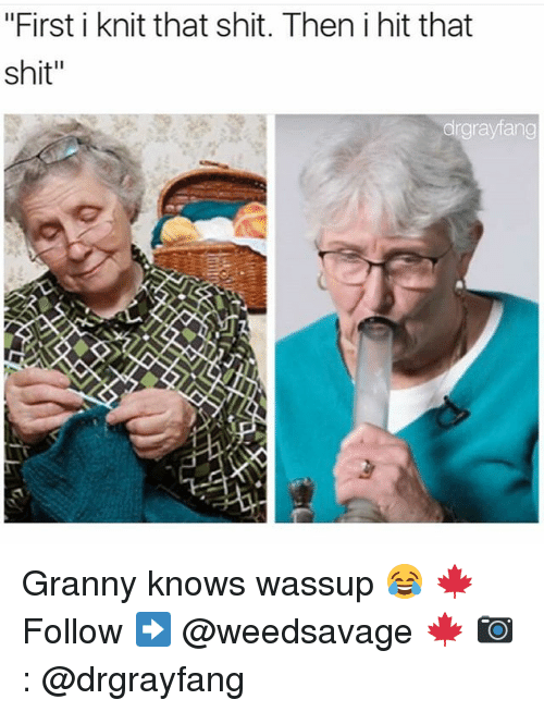 "Memes, Shit, and 🤖: ""First i knit that shit. Then i hit that  shit""  drgrayfang Granny knows wassup 😂 🍁Follow ➡ @weedsavage 🍁 📷: @drgrayfang"