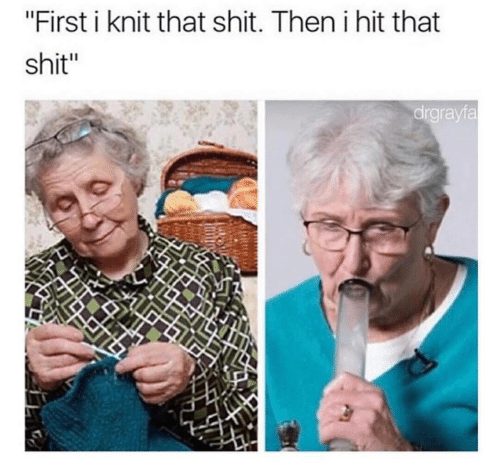 "Shit, First, and Then: ""First i knit that shit. Then i hit that  shit""  drgrayfa"