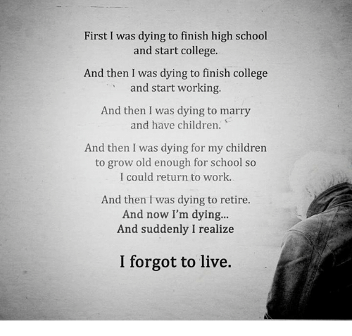 College, Memes, and 🤖: First I was dying to finish high school  and start college.  And then I was dying to finish college  and start working.  And then I was dying to marry  and have children.  And then I was dying for my children  to grow old enough for school so  I could return to work.  And then I was dying to retire.  And now I'm dying...  And suddenly I realize  I forgot to live.