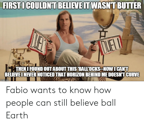 Curving, Earth, and Fabio: FIRST ICOULDNT BELIEVE IT WASNT BUTTER  LELD  THENI FOUND OUTABOUT THIS BALL'OCKS NOW ICANT  BELIEVE INEVER NOTICED THAT HORIZON BEHIND ME DOESNT CURVE  imgflip.com Fabio wants to know how people can still believe ball Earth