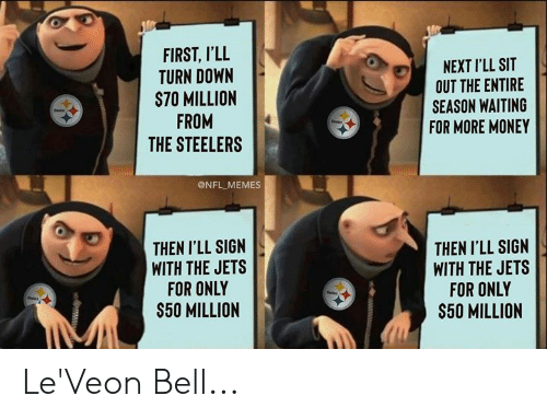 Memes, Money, and Nfl: FIRST, I'LL  TURN DOWN  S70 MILLION  FROM  THE STEELERS  NEXTI'LL SIT  OUT THE ENTIRE  SEASON WAITING  FOR MORE MONEY  @NFL MEMES  THEN I'LL SIGN  WITH THE JETS  FOR ONLY  $50 MILLION  THEN I'LL SIGN  WITH THE JETS  FOR ONLY  $50 MILLION Le'Veon Bell...