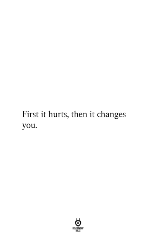 First, You, and Hurts: First it hurts, then it changes  you  RELATIONSHIP  ES