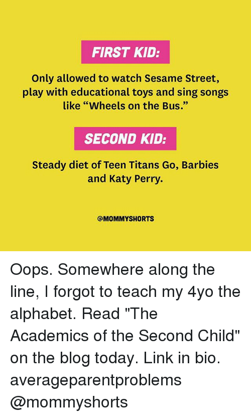 """Katy Perry, Memes, and Sesame Street: FIRST KID:  Only allowed to watch Sesame Street,  play with educational toys and sing songs  like """"Wheels on the Bus.""""  SECOND KID:  Steady diet of Teen Titans Go, Barbies  and Katy Perry.  @MOMMY SHORTS Oops. Somewhere along the line, I forgot to teach my 4yo the alphabet. Read """"The Academics of the Second Child"""" on the blog today. Link in bio. averageparentproblems @mommyshorts"""