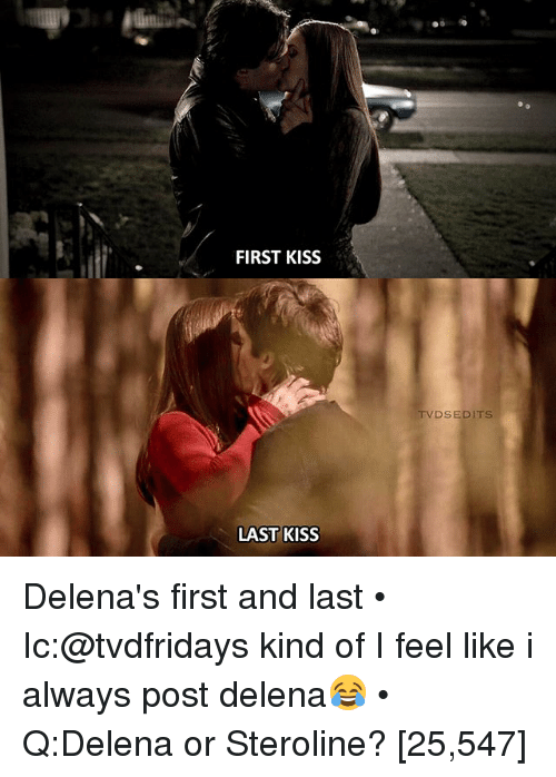 Memes, Kiss, and 🤖: FIRST KISS  LAST KISS  TV DS EDITS. Delena's first and last • Ic:@tvdfridays kind of I feel like i always post delena😂 • Q:Delena or Steroline? [25,547]