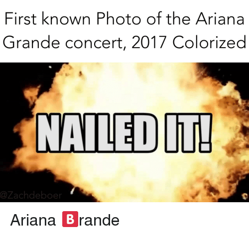 Ariana Grande, Dank Memes, and Photos: First known Photo of the Ariana  Grande concert, 2017 Colorized  NAILED  Cazachdeboer