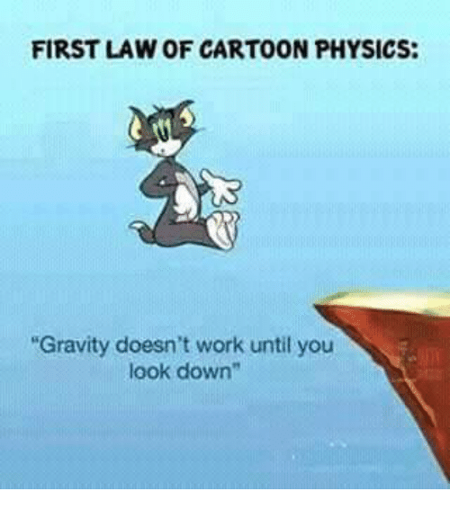 """Memes, Work, and Cartoon: FIRST LAW OF CARTOON PHYSICS:  Gravity doesn't work until you  look down"""""""