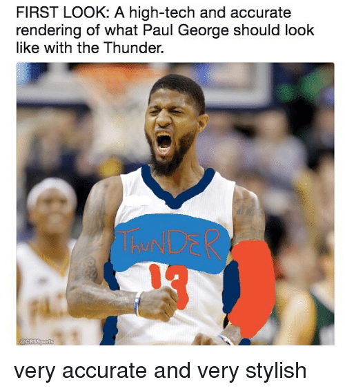 Memes, Paul George, and Stylish: FIRST LOoK: A high-tech and accurate  rendering of What Paul George should look  like with the Thunder.  ThNDER very accurate and very stylish