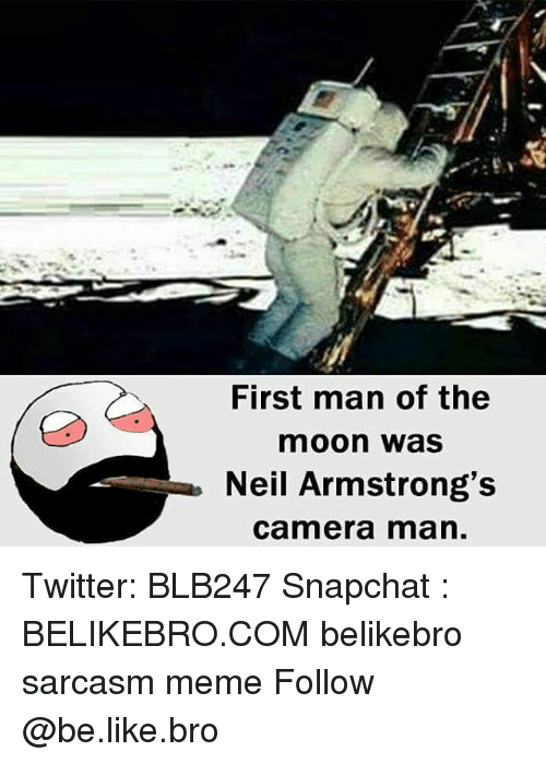 Memes, 🤖, and The Moon: First man of the  moon was  Neil Armstrong's  Camera man Twitter: BLB247 Snapchat : BELIKEBRO.COM belikebro sarcasm meme Follow @be.like.bro