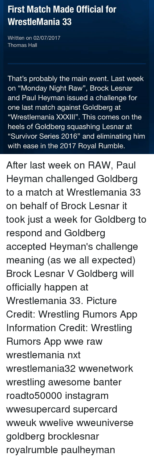 """Memes, Survivor, and Brock: First Match Made Official for  WrestleMania 33  Written on 02/07/2017  Thomas Hall  That's probably the main event. Last week  on """"Monday Night Raw"""", Brock Lesnar  and Paul Heyman issued a challenge for  one last match against Goldberg at  """"Wrestlemania XXXIII"""". This comes on the  heels of Goldberg squashing Lesnar at  """"Survivor Series 2016"""" and eliminating him  with ease in the 2017 Royal Rumble. After last week on RAW, Paul Heyman challenged Goldberg to a match at Wrestlemania 33 on behalf of Brock Lesnar it took just a week for Goldberg to respond and Goldberg accepted Heyman's challenge meaning (as we all expected) Brock Lesnar V Goldberg will officially happen at Wrestlemania 33. Picture Credit: Wrestling Rumors App Information Credit: Wrestling Rumors App wwe raw wrestlemania nxt wrestlemania32 wwenetwork wrestling awesome banter roadto50000 instagram wwesupercard supercard wweuk wwelive wweuniverse goldberg brocklesnar royalrumble paulheyman"""