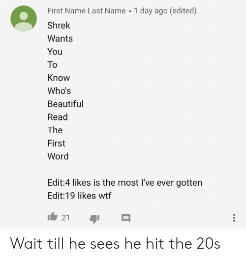 Beautiful, Shrek, and Wtf: First Name Last Name 1 day ago (edited)  Shrek  Wants  You  To  Know  Who's  Beautiful  Read  The  First  Word  Bar  Edit:4 likes is the most I've ever gotten  Edit:19 likes wtf Wait till he sees he hit the 20s