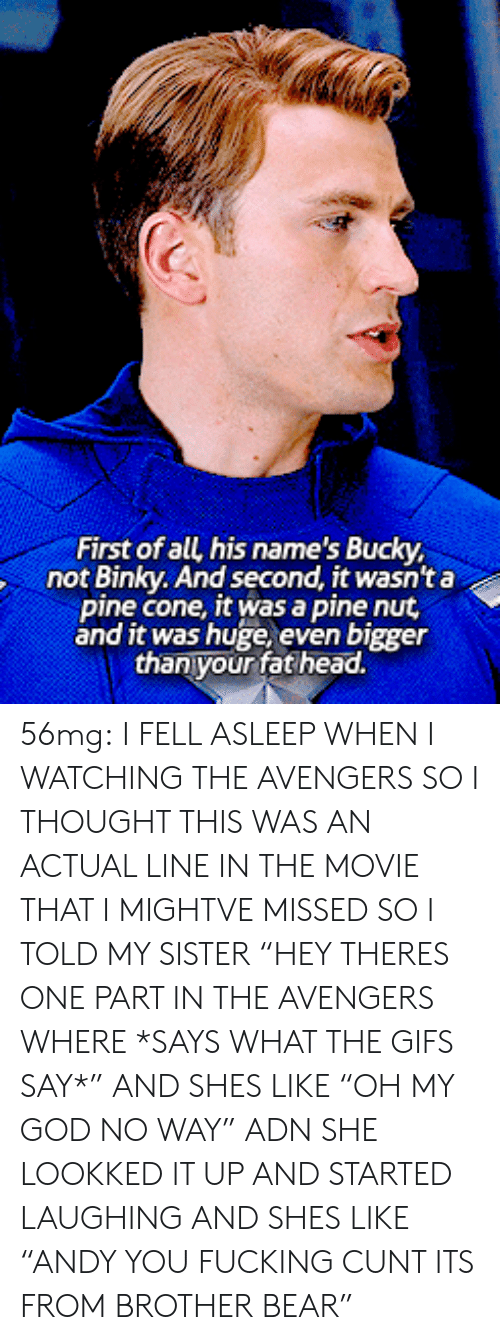 """Fucking, God, and Head: First of all his name's Bucky  not Binky. And second, it wasnt a  pine cone, it was a pine nut  and it was huge, even bigger  thanyour fat head. 56mg: I FELL ASLEEP WHEN I WATCHING THE AVENGERS SO I THOUGHT THIS WAS AN ACTUAL LINE IN THE MOVIE THAT I MIGHTVE MISSED SO I TOLD MY SISTER """"HEY THERES ONE PART IN THE AVENGERS WHERE *SAYS WHAT THE GIFS SAY*"""" AND SHES LIKE """"OH MY GOD NO WAY"""" ADN SHE LOOKKED IT UP AND STARTED LAUGHING AND SHES LIKE """"ANDY YOU FUCKING CUNT ITS FROM BROTHER BEAR"""""""