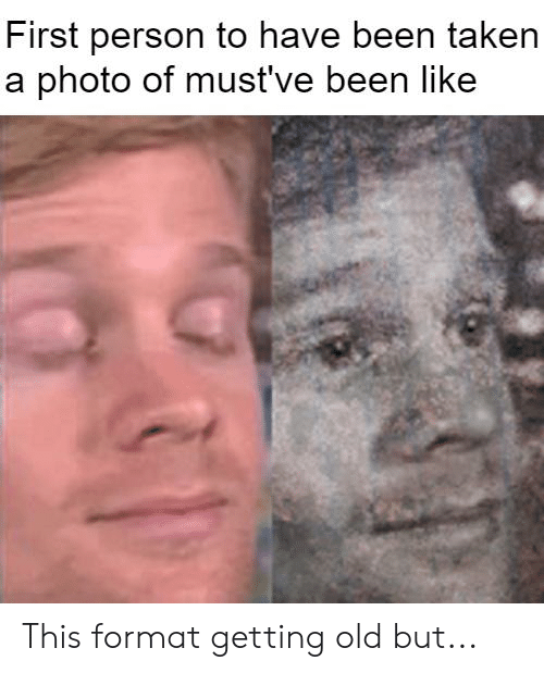 Taken, Dank Memes, and Old: First person to have been taken  a photo of musť've been like This format getting old but...