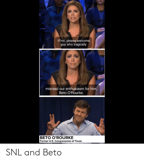 Reddit, Snl, and Texas: -First, please welcome  guy who tragically  misread our enthusiasm for him,  Beto O'Rourke  BETO O'ROURKE  Former U.S. Congressman of Texas SNL and Beto