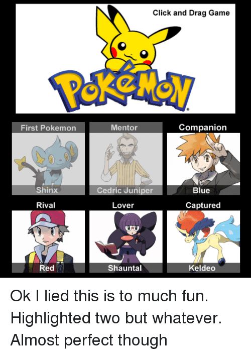 Memes, Pokemon, and Rivals: First Pokemon  Shinx  Rival  Red  Click and Drag Game  Companion  Mentor  Blue  Cedric Juniper  Lover  Captured  Shauntal  Keldeo Ok I lied this is to much fun. Highlighted two but whatever. Almost perfect though