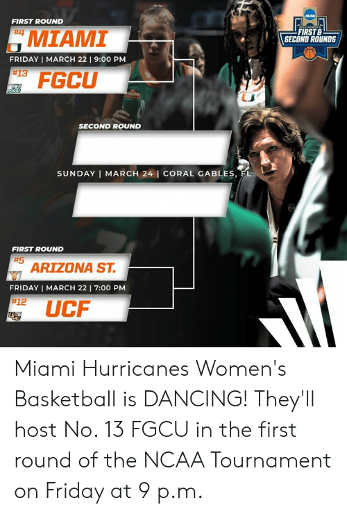 Basketball, Dancing, and Friday: FIRST ROUND  # MIAMI  FIRST &  SECOND ROUNDS  FRIDAY I MARCH 22 9:00 PM  #13  FGCU  SECOND ROUND  SUNDAY I MARCH 24 I CORAL GABLES, FL  FIRST ROUND  #5  ARIZONA ST.  FRIDAY | MARCH 22 I 7:00 PM  #12  UC Miami Hurricanes Women's Basketball is DANCING!  They'll host No. 13 FGCU in the first round of the NCAA Tournament on Friday at 9 p.m.