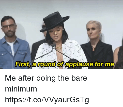 Relatable, Applause, and First: First round  of applause for me Me after doing the bare minimum https://t.co/VVyaurGsTg