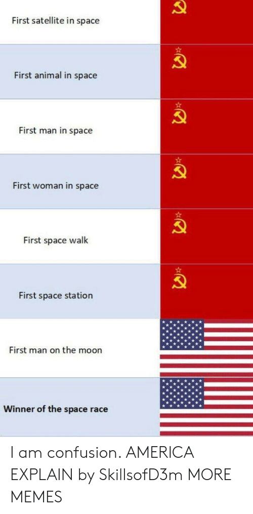 America, Dank, and Memes: First satellite in space  First animal in space  First man in space  First woman in space  First space walk  First space station  First man on the moon  Winner of the space race I am confusion. AMERICA EXPLAIN by SkillsofD3m MORE MEMES