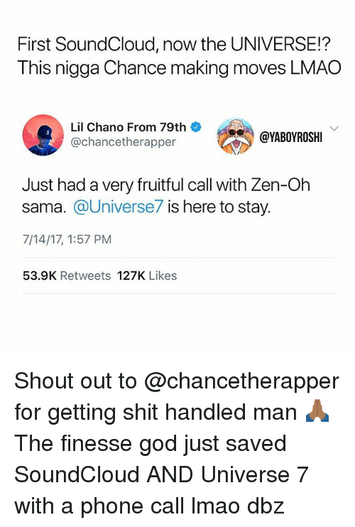 God, Lmao, and Memes: First SoundCloud, now the UNIVERSE!?  This nigga Chance making moves LMAO  Lil Chano From 79th  @chancetherapper  @YABOYROSHI  Just had a very fruitful call with Zen-Oh  sama. @Universe7 is here to stay.  7/14/17, 1:57 PM  53.9K Retweets 127K Likes Shout out to @chancetherapper for getting shit handled man 🙏🏾 The finesse god just saved SoundCloud AND Universe 7 with a phone call lmao dbz
