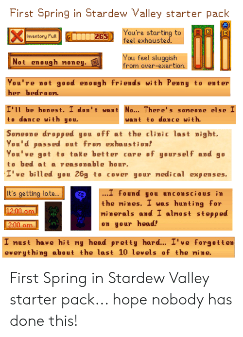 Friends, Head, and Hunting: First Spring in Stardew Valley starter pack  You're starting to  feel exhausted.  E  265  Inventory Full  You feel sluggish  from over-exertion.  Not enough noney.  You're not  good enough friends with Penny  to enter  her bedroon.  I'll be honest. I don't want No... There's soneone else I  to dance with you.  want to dance with.  Soneone dropped you off at the clinic last night.  You'd passed out fron exhaustion!  You've got to take better core of yourself and go  to bed at o reasonable hour.  I' ve billed you 26g  COVER your nedical expenses.  to  It's getting late...  .I found you unconscious in  hunting for  minerals and I alnost stepped  the mines. I  Was  12:00 am  2:00 am  on your head!  I nust have hit my heoad pretty hoard... I've forgotten  everythimg about the last 10 levels of the mine. First Spring in Stardew Valley starter pack... hope nobody has done this!