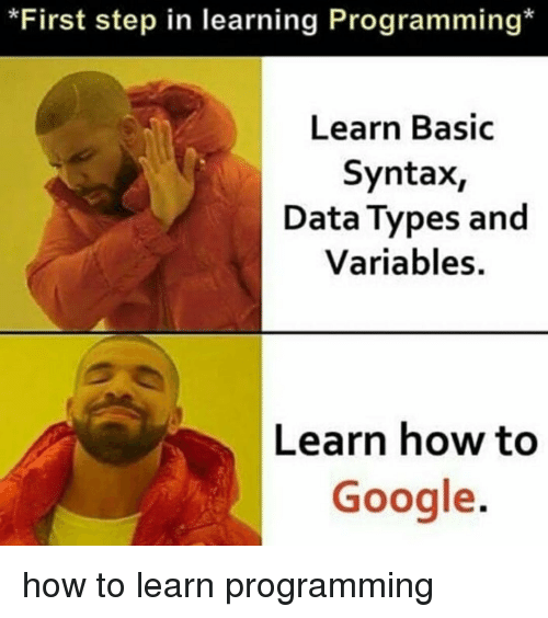 Google, How To, and Programming: *First step in learning Programming*  Learn Basic  Syntax,  Data Types and  Variables.  Learn how to  Google. how to learn programming