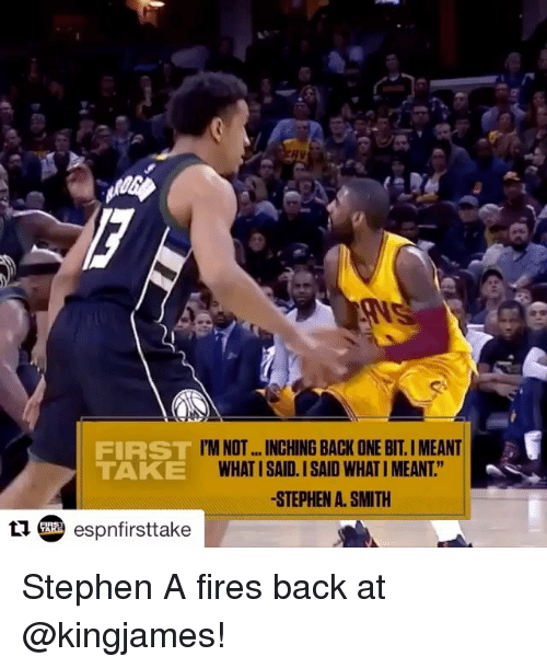 "Memes, Stephen, and Stephen A. Smith: FIRST  TAKE  'M NOT...INCHING BACK ONE BIT.I MEANT  WHAT I SAID. I SAID WHAT I MEANT.""  -STEPHEN A. SMITH  esnfirsttake Stephen A fires back at @kingjames!"