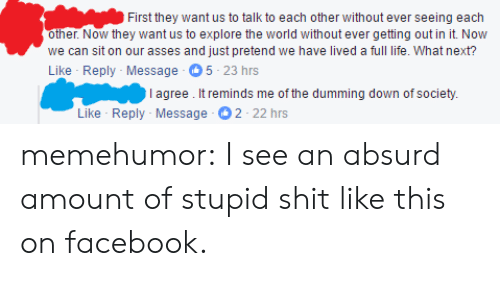 Facebook, Life, and Shit: First they want us to talk to each other without ever seeing each  other. Now they want us to explore the world without ever getting out in it. Now  we can sit on our asses and just pretend we have lived a full life. What next?  Like Reply-Message 5-23 hrs  I agree. It reminds me of the dumming down of society.  Like Reply Message 2-22hrs memehumor:  I see an absurd amount of stupid shit like this on facebook.