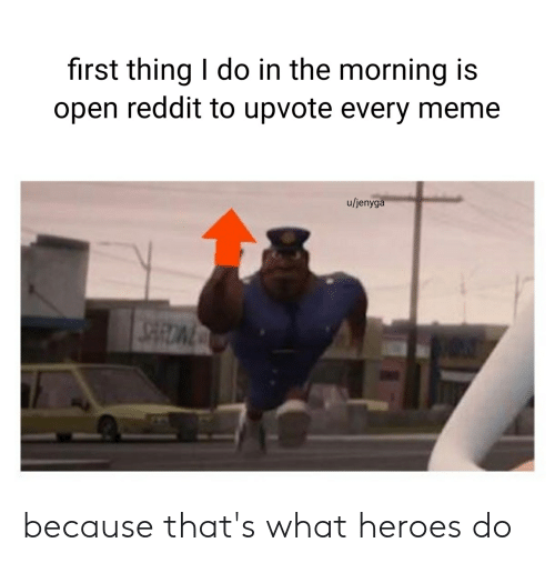 First Thing I Do in the Morning Is Open Reddit to Upvote Every Meme