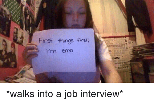 Funny Memes Job : First things first i'm emo *walks into a job interview* emo meme