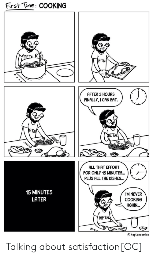 Time, All That, and Never: First Time: COOKING  ETA  AFTER 3 HOURS  FINALLY, I CAN EAT.  TA  ETA  ALL THAT EFFORT  FOR ONLY 15 MINUTES..  PLUS ALL THE DISHES...  15 MINUTES  LATER  I'M NEVER  COOKING  AGAIN...  META  @kaplancomics Talking about satisfaction[OC]
