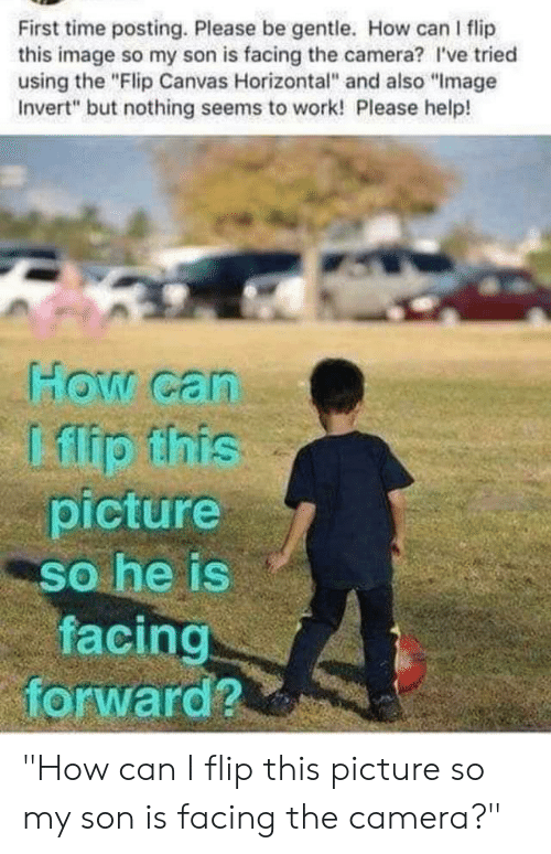 """Facepalm, Work, and Camera: First time posting. Please be gentle. How can I flip  this image so my son is facing the camera? I've tried  using the """"Flip Canvas Horizontal"""" and also """"Image  Invert"""" but nothing seems to work! Please help!  How can  Lflip ihis  picture  so he is  facing  forward? """"How can I flip this picture so my son is facing the camera?"""""""