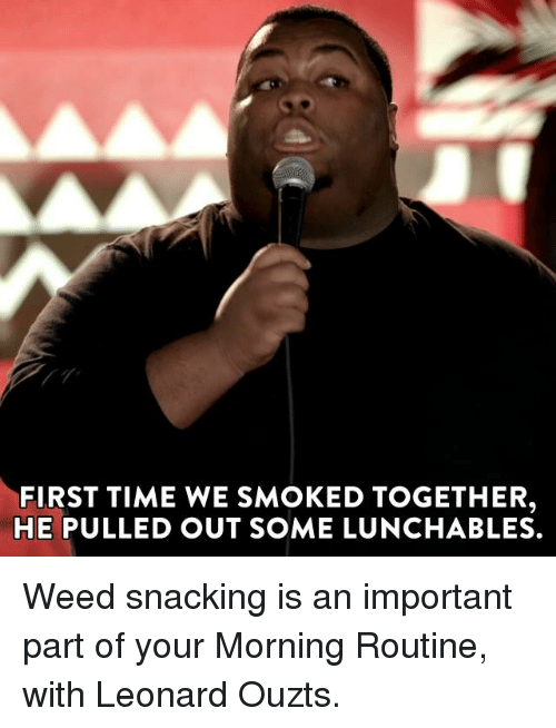 Dank, Pull Out, and Lunchables: FIRST TIME WE SMOKED TOGETHER,  HE PULLED OUT SOME LUNCHABLES. Weed snacking is an important part of your Morning Routine, with Leonard Ouzts.