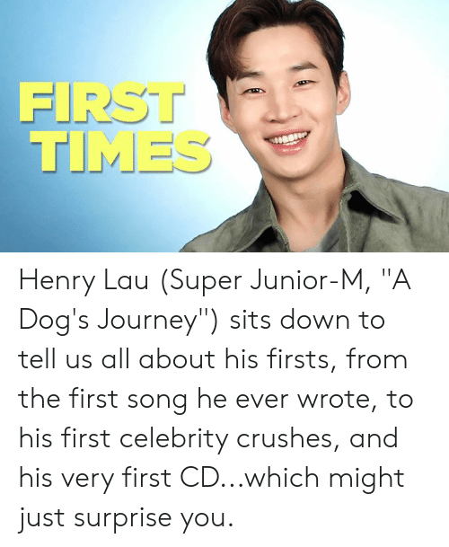 "Dogs, Journey, and Memes: FIRST  TIMES Henry Lau (Super Junior-M, ""A Dog's Journey"") sits down to tell us all about his firsts, from the first song he ever wrote, to his first celebrity crushes, and his very first CD...which might just surprise you."