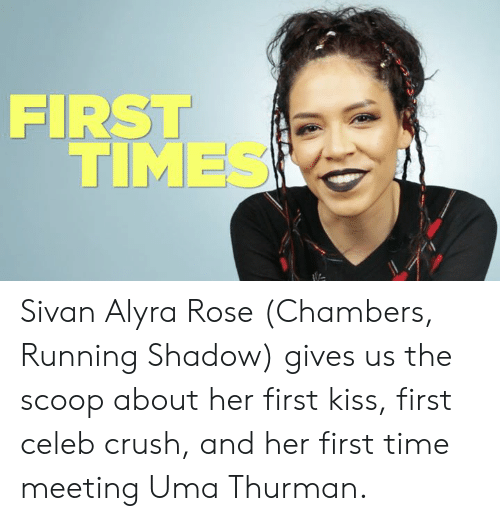 Crush, Memes, and Kiss: FIRST  TIMES Sivan Alyra Rose (Chambers, Running Shadow) gives us the scoop about her first kiss, first celeb crush, and her first time meeting Uma Thurman.