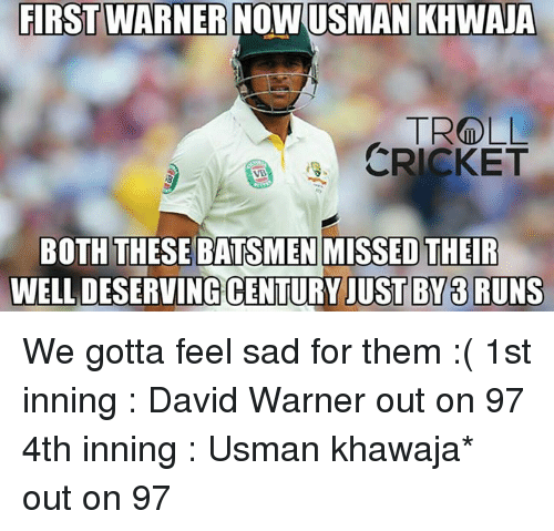 Memes, Troll, and Trolling: FIRST WARNER NOWUSMAN KHWAUA  TROLL  CRICKET  BOTH THESE BATSMEN MISSED THEIR  CENTURY JUST BY 33 RUNS We gotta feel sad for them :( 1st inning :  David Warner out on 97  4th inning : Usman khawaja* out on 97  <finisher>